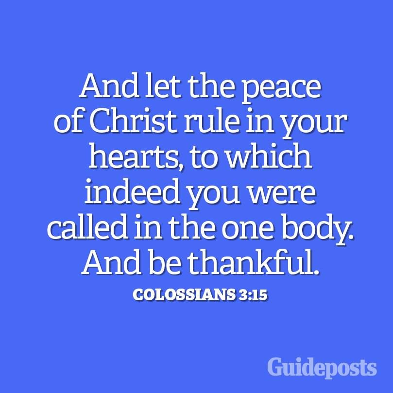 And let the peace of Christ rule in your hearts, to which indeed you were called in the one body. And be thankful. - Colossians 3:15