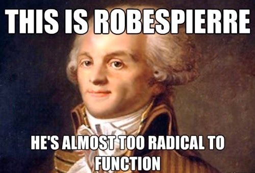This is Robespierre he is almost too radical to function mean ...