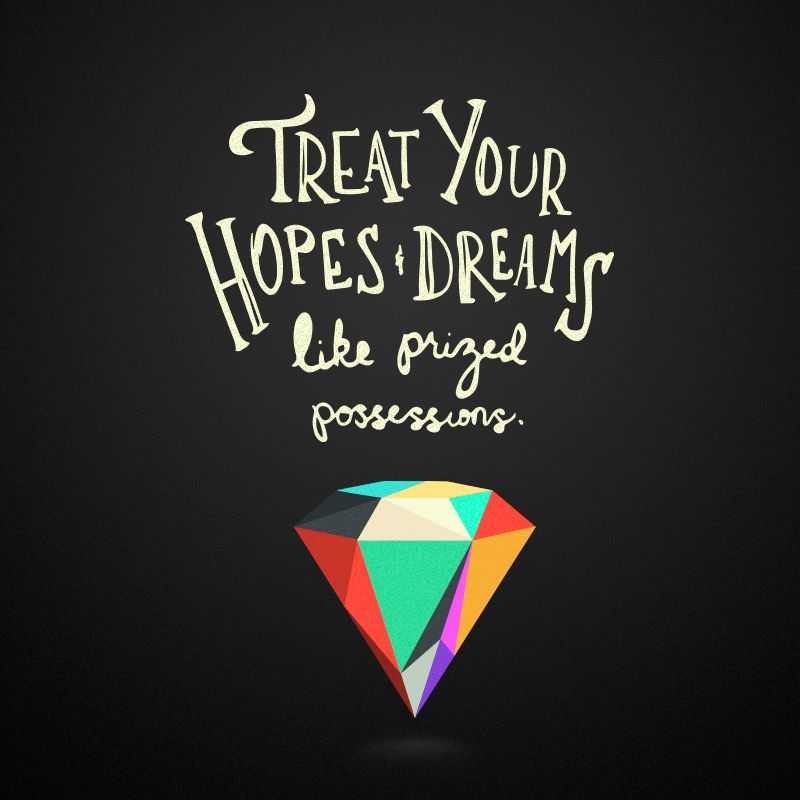 """Treat your hopes & dreams like prized possessions"" 