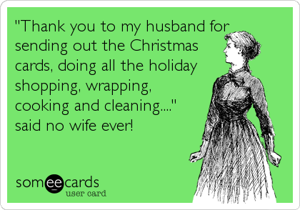 Thank You To My Husband For Sending Out The Christmas Cards Doing All The Holiday Shopping Wrapping Cooking And Cleaning Said No Wife Ever Bones Funny Humor Ecards Funny