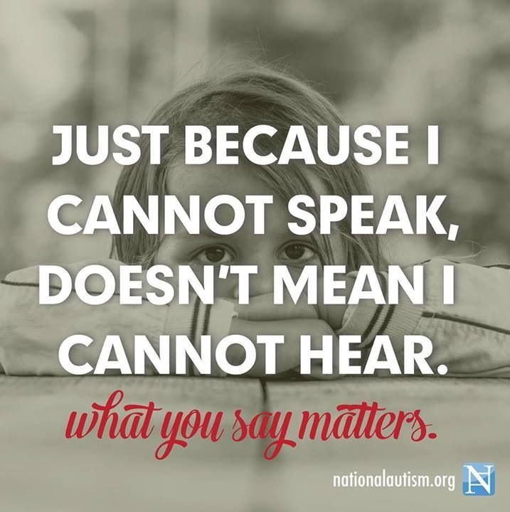 Don't ever assume that a person who is non-verbal can't hear you. Likely, they can and they may even be far more intelligent than you. Think before you speak.