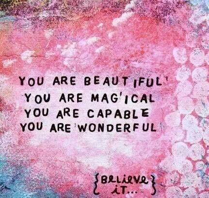 You are beautiful. You are magical. You are capable. You are wonderful. Believe it.   Inspirational Quotes