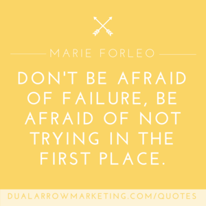 Don't be afraid of failure, be afraid of not trying in the first place.  A quote from Marie Forleo, featured on the motivational quotes page at DualArrowMarketing.com/quotes