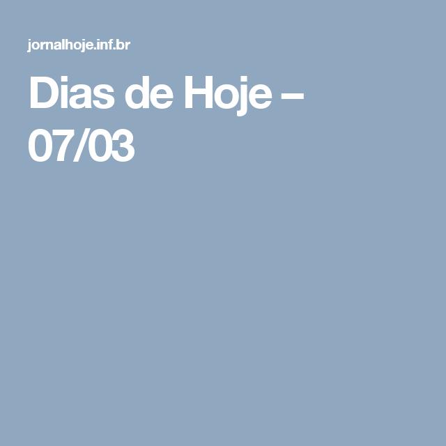 Dias de Hoje – 07/03
