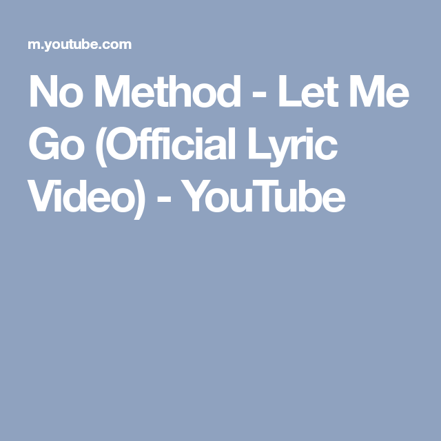 No Method Let Me Go Official Lyric Video Youtube Lyrics Let It Be Let Me Go