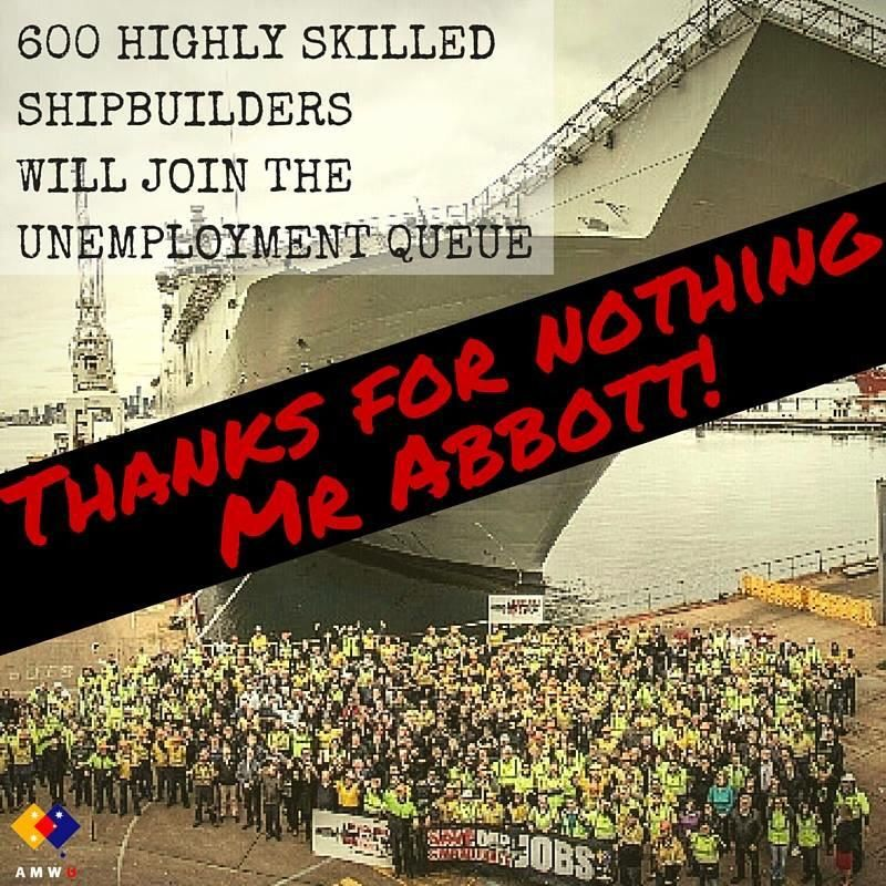 * TONY ABBOTT *  600 highly skilled VIC shipbuilders   will join the unemployment queues  #worstPMever