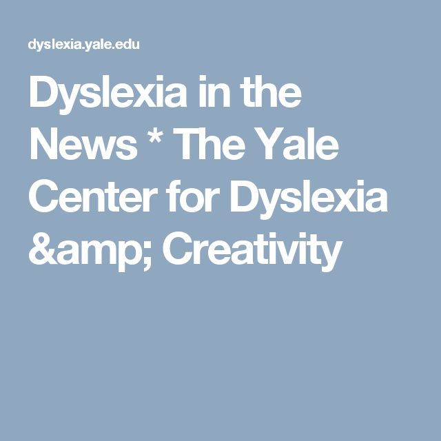 Understanding Dyslexia The Yale Center For Dyslexia Creativity >> Dyslexia In The News The Yale Center For Dyslexia