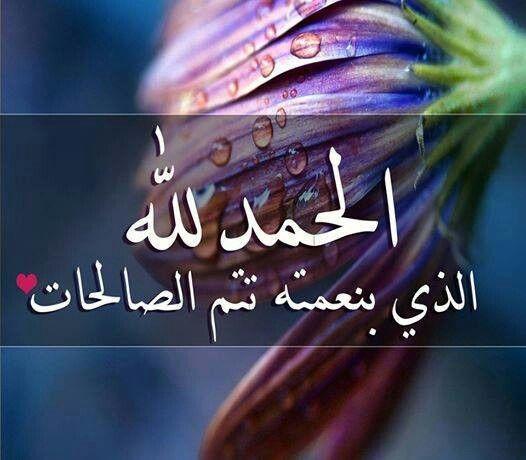 اجمل صور مكتوب عليها الحمد لله الذي بنعمته تتم الصالحات عالم الصور Good Morning Arabic Islamic Quotes Alhamdulillah For Everything