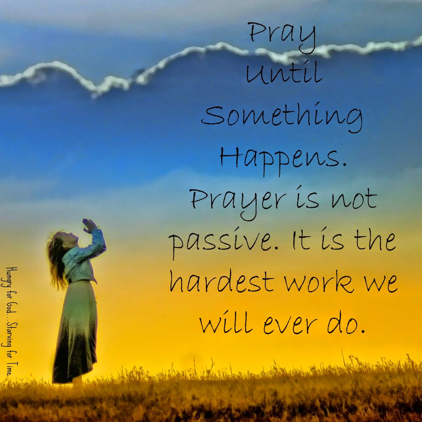 Pray until something happens. Prayer is not passive. It is the hardest work we will ever do. PUSH! - Pray Until Something Happens