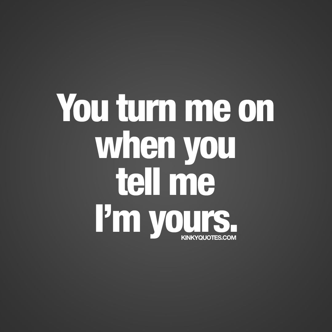 """Dirty Love Quotes You Turn Me On When You Tell Me I'm Yours.""""  Love It Turnmeon"""