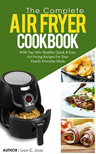 Air Fryer Cookbook: The Complete Air Fryer Cookbook With Top 100+ Healthy Quick & Easy Air Frying Recipes For Your Family Everyday Meals (Easy Cooking 5) by [Jones, Linda C.]
