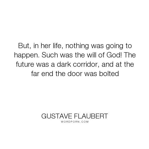 """Gustave Flaubert - """"But, in her life, nothing was going to happen. Such was the will of God! The future..."""". life, despair, future"""
