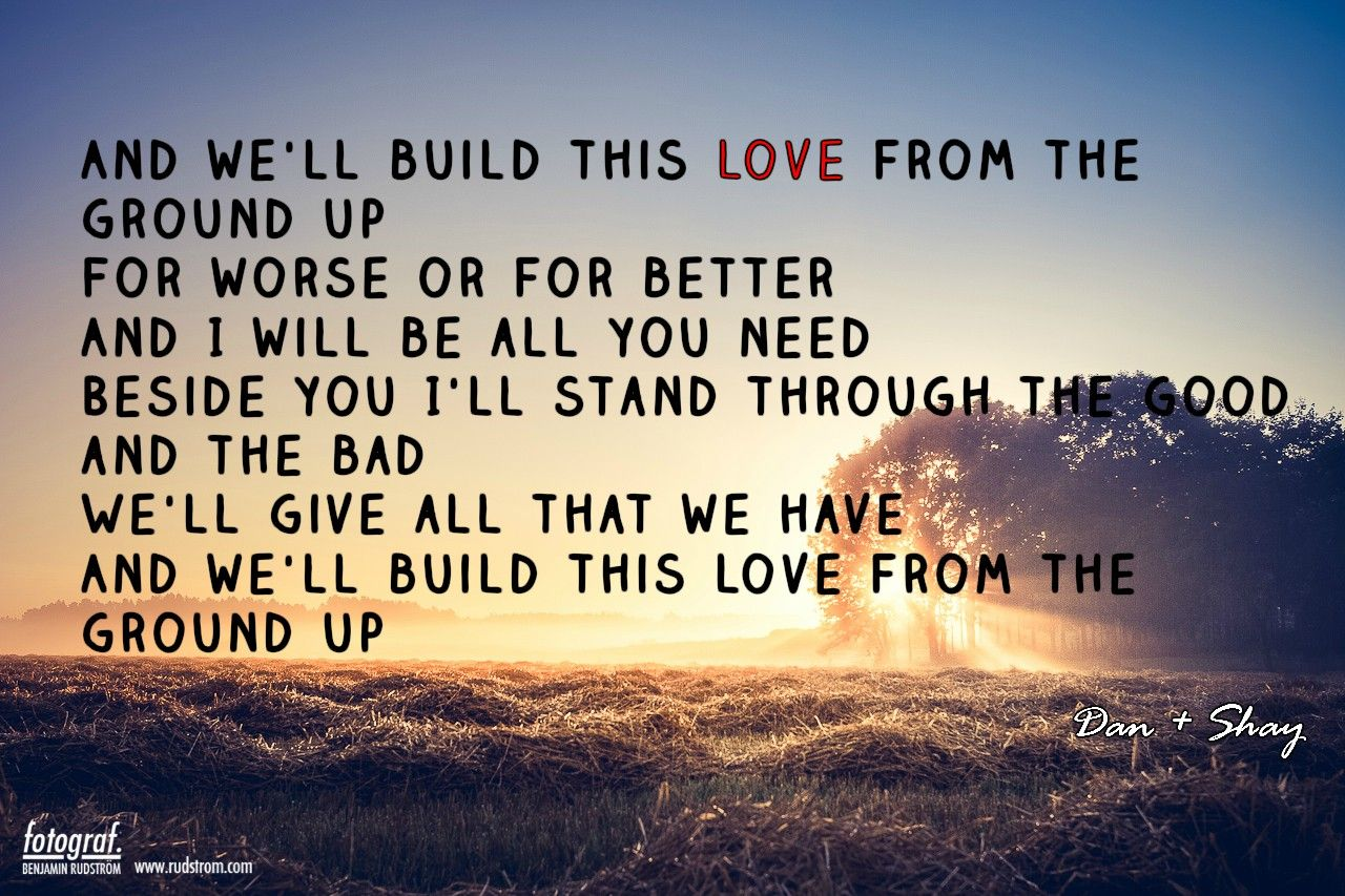 from the ground up dan + shay made this one day when I was bored ☺ | Country song lyrics, Country music lyrics, Country love songs