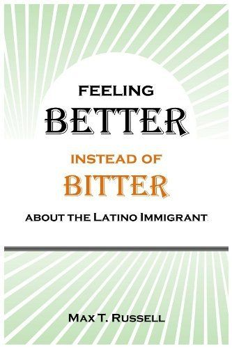 Feeling Better Instead of Bitter about the Latino Immigrant by Max T Russell. $5.07. Publisher: WE Tech; 2 edition (January 19, 2012). 184 pages. Author: Max T Russell