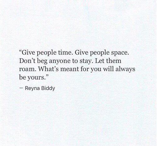 give people time. give people space. don't beg anyone to stay. let