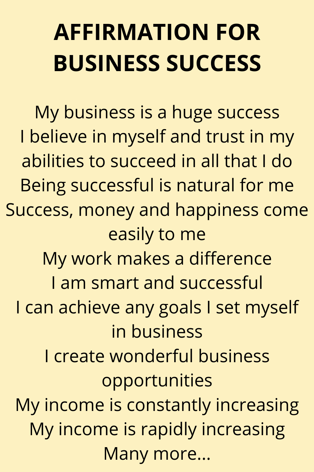 A fantastic, empowering collection of affirmations for business success.  These affirmations help you to create a positive mindset to help you build the business you want.  My business is a huge success I believe in myself and trust in my abilities to succeed in all that I do Being successful is natural for me Success, money and happiness come easily to me My work makes a difference I am smart and successful Plus many more. #Affirmations #Business
