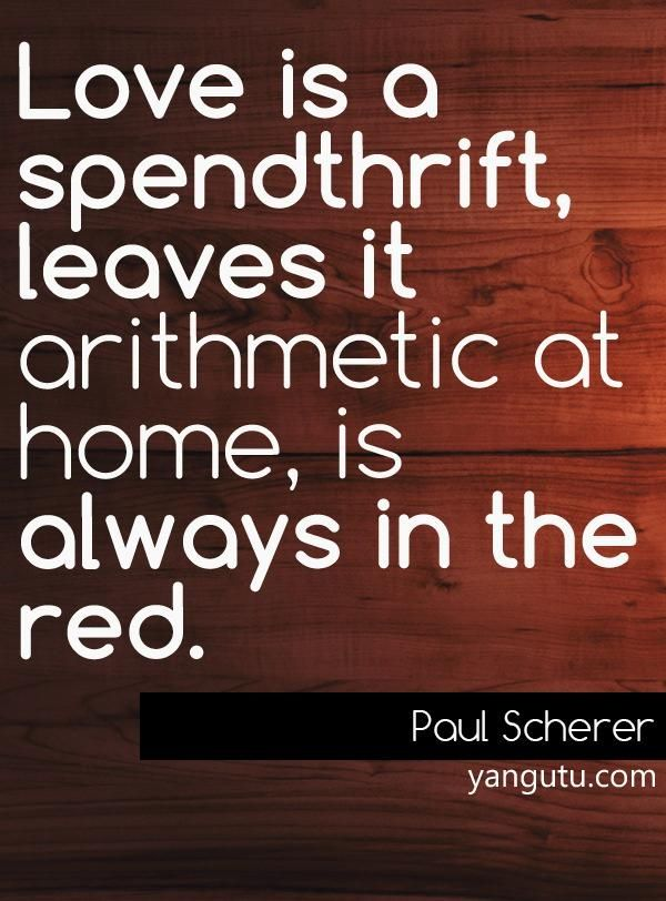 Love is a spendthrift, leaves it arithmetic at home, is always in the red, ~ Paul Scherer <3 Love Sayings #quotes, #love, #sayings, https://apps.facebook.com/yangutu