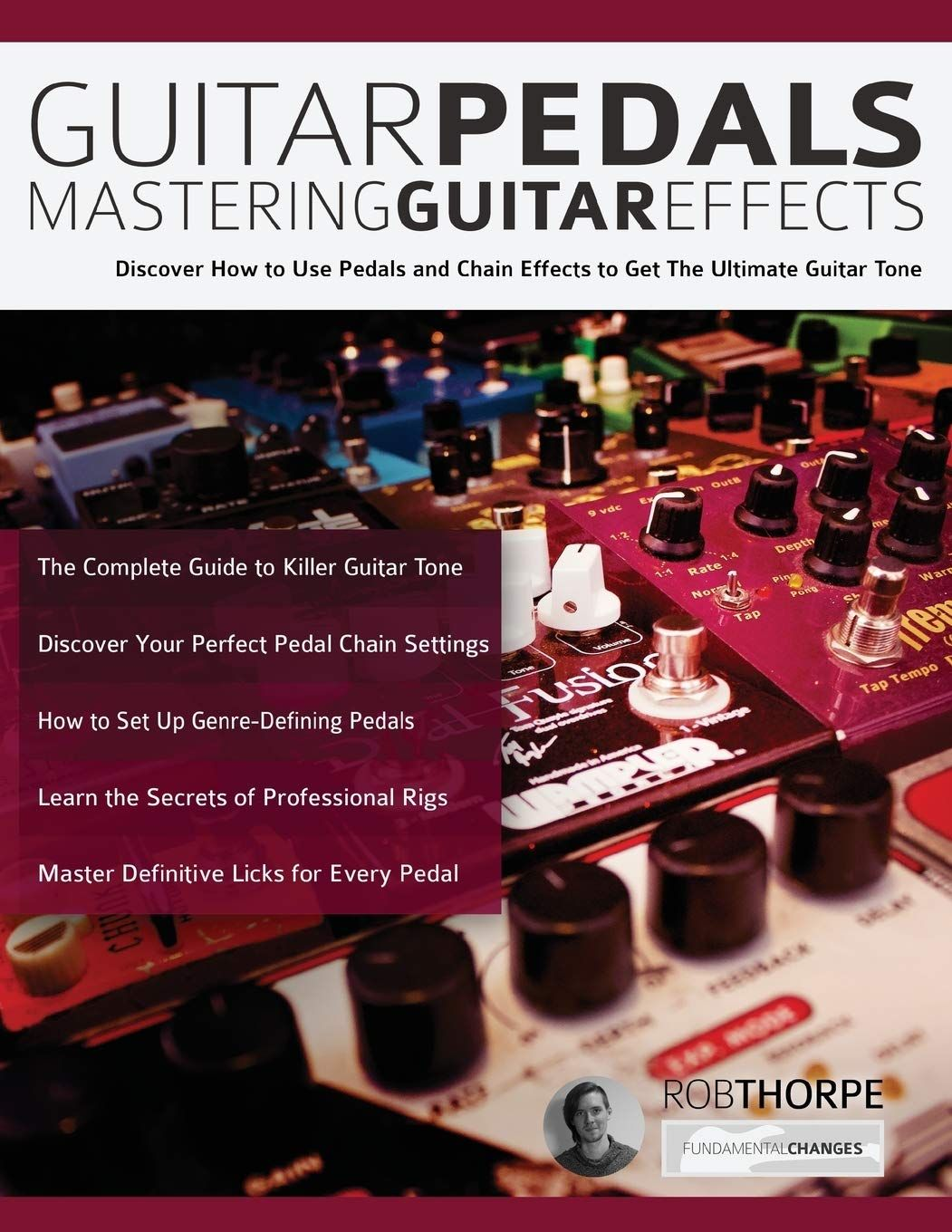 Guitar Pedals – Mastering Guitar Effects: Discover How To Use Pedals and Chain Effects To Get The Ultimate Guitar Tone