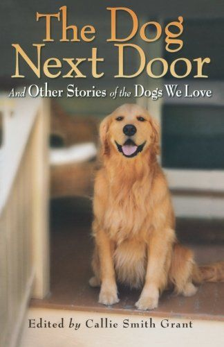 Dog Next Door The And Other Stories Of The Dogs We Love By Callie