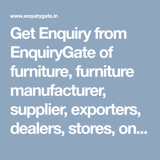 Get Enquiry From Enquirygate Of Furniture Furniture Manufacturer