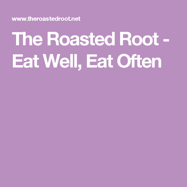 The Roasted Root - Eat Well, Eat Often