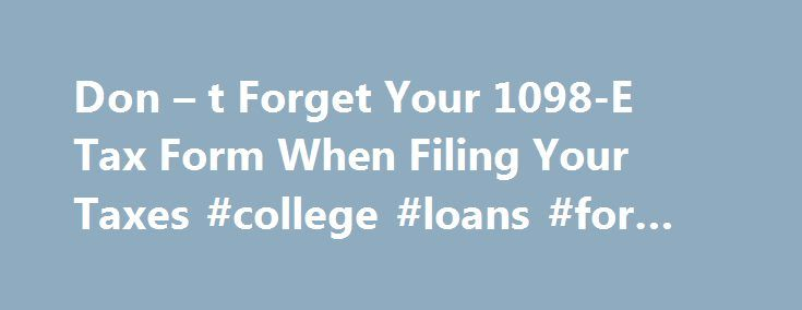 Don \u2013 t Forget Your 1098-E Tax Form When Filing Your Taxes #college
