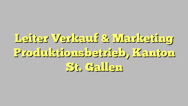 Leiter Verkauf & Marketing Produktionsbetrieb, Kanton St. Gallen