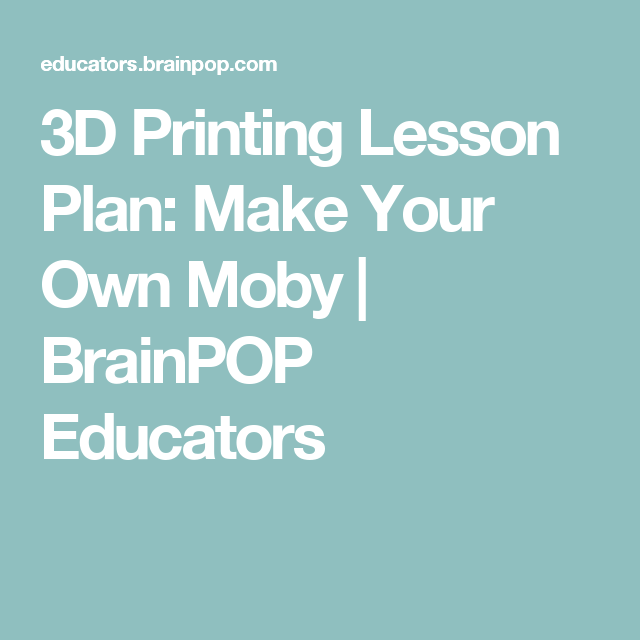 3d Printing Lesson Plan Make Your Own Moby Brainpop Educators 3d Printing Lesson Plans 3d Printing Lesson