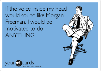 if the voice inside my head would sound like morgan freeman i would