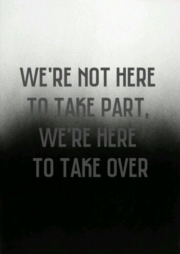 We're not here to take part, we're here to take over ...