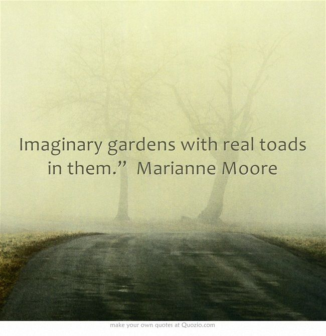"""Imaginary gardens with real toads in them."""" Marianne Moore"""