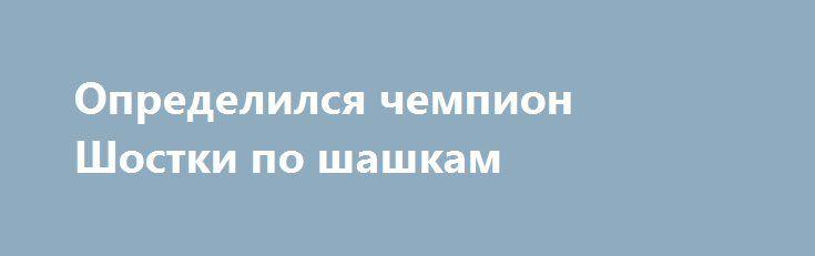 Определился чемпион Шостки по шашкам http://shostka.info/shostkanews/opredelilsya_chempion_shostki_po_shashkam  Прошел Чемпионат города по классическим шашкам.