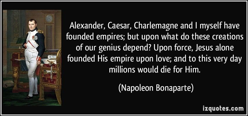Quote Alexander Caesar Charlemagne And I Myself Have Founded Empires But Upon What Do These Creations Napoleon Bon Napoleon Bonaparte Quotes Jesus Quotes Jesus