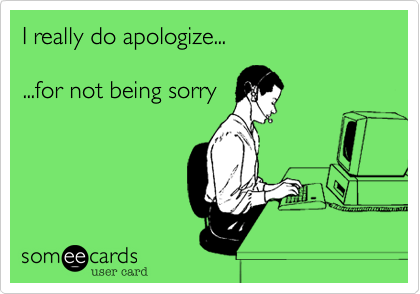I Really Do Apologize For Not Being Sorry Work Humor Call Center Humor Work Memes