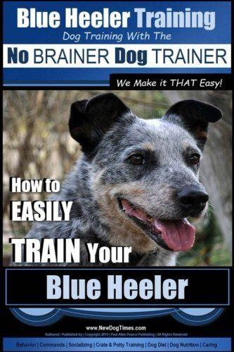 Blue Heeler Training Dog Training With The No Brainer Dog Trainer