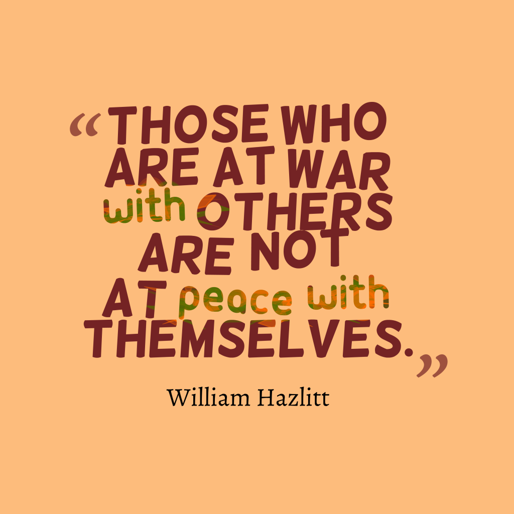 Those Who Are At War With Others Are Not At Peace With Themselves William Hazlitt Inspirational Q War Quotes War And Peace Quotes Funny Inspirational Quotes