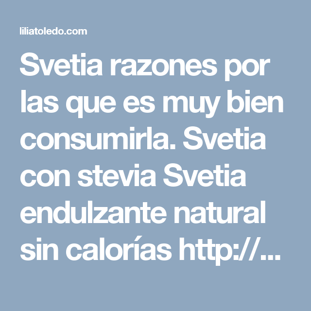 Svetia razones por las que es muy bien consumirla.   Svetia con stevia  Svetia endulzante natural sin calorías  http://svetia.com.mx/