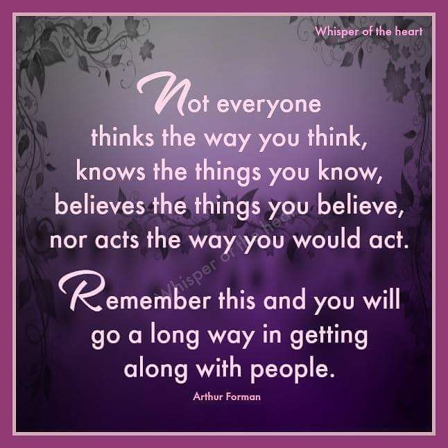 "Image result for ""Not everyone thinks the way you think, knows the things you know, believes the things you believe, nor acts the way you would act. Remember this and you will go a long way in getting along with people."" ~ Arthur Forman"