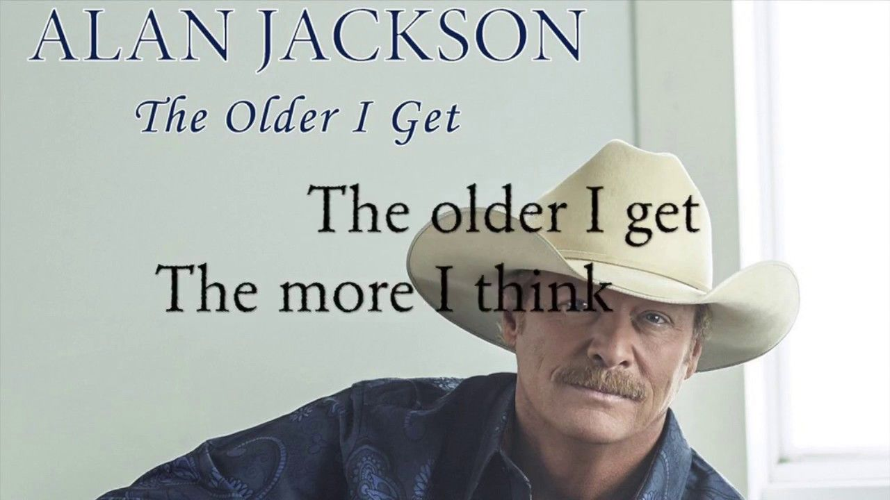 Alan Jackson The Older I Get Lyrics With Images Alan