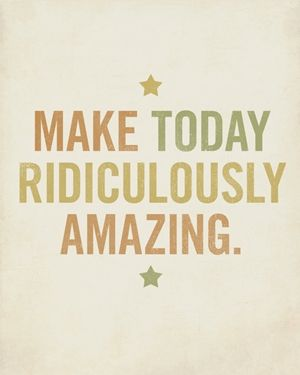 Welcome to the weekend! Make today ridiculously amazing. It's full of possibilities!