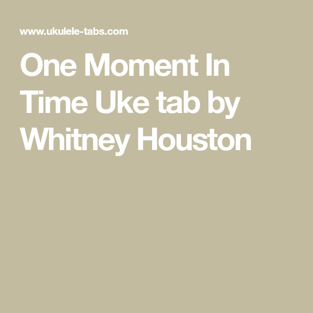 One Moment In Time Uke Tab By Whitney Houston Whitney Houston Uke Tabs One Moment