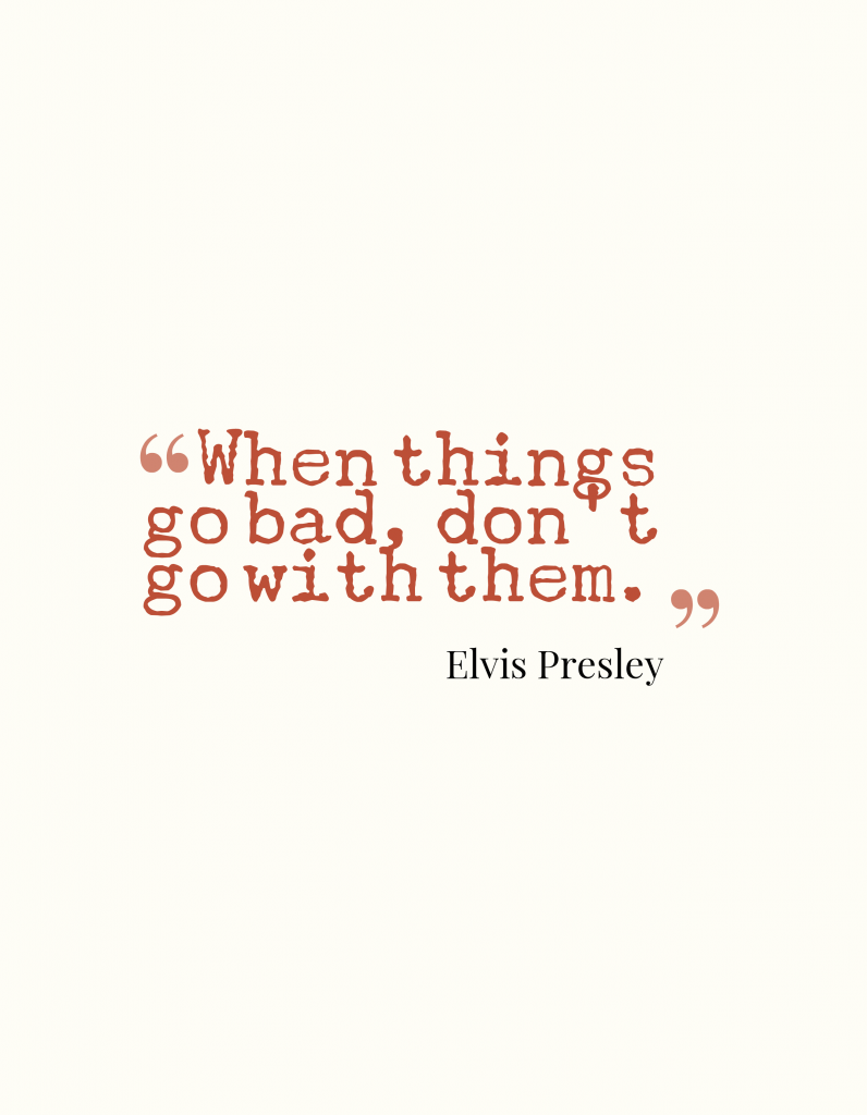 When things go bad, don't go with them.-Elvis Presley