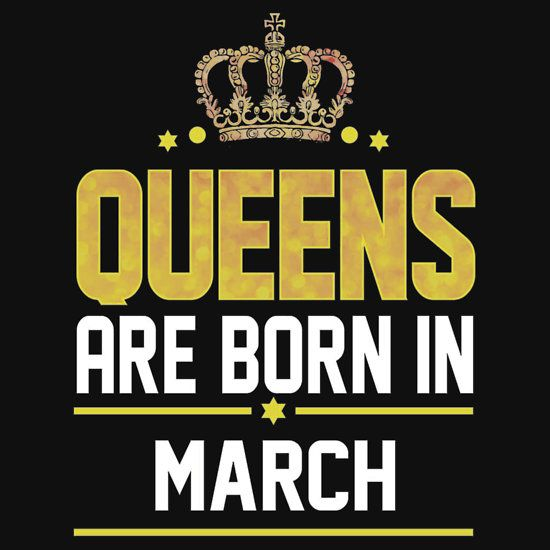 0e9f22eaa9a051f92948cd2879338cc8 queens are born in march redbubbleshirts pinterest march