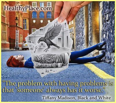 Quote: The problem with having problems is that 'someone' always has it worse.  http://www.healthyplace.com