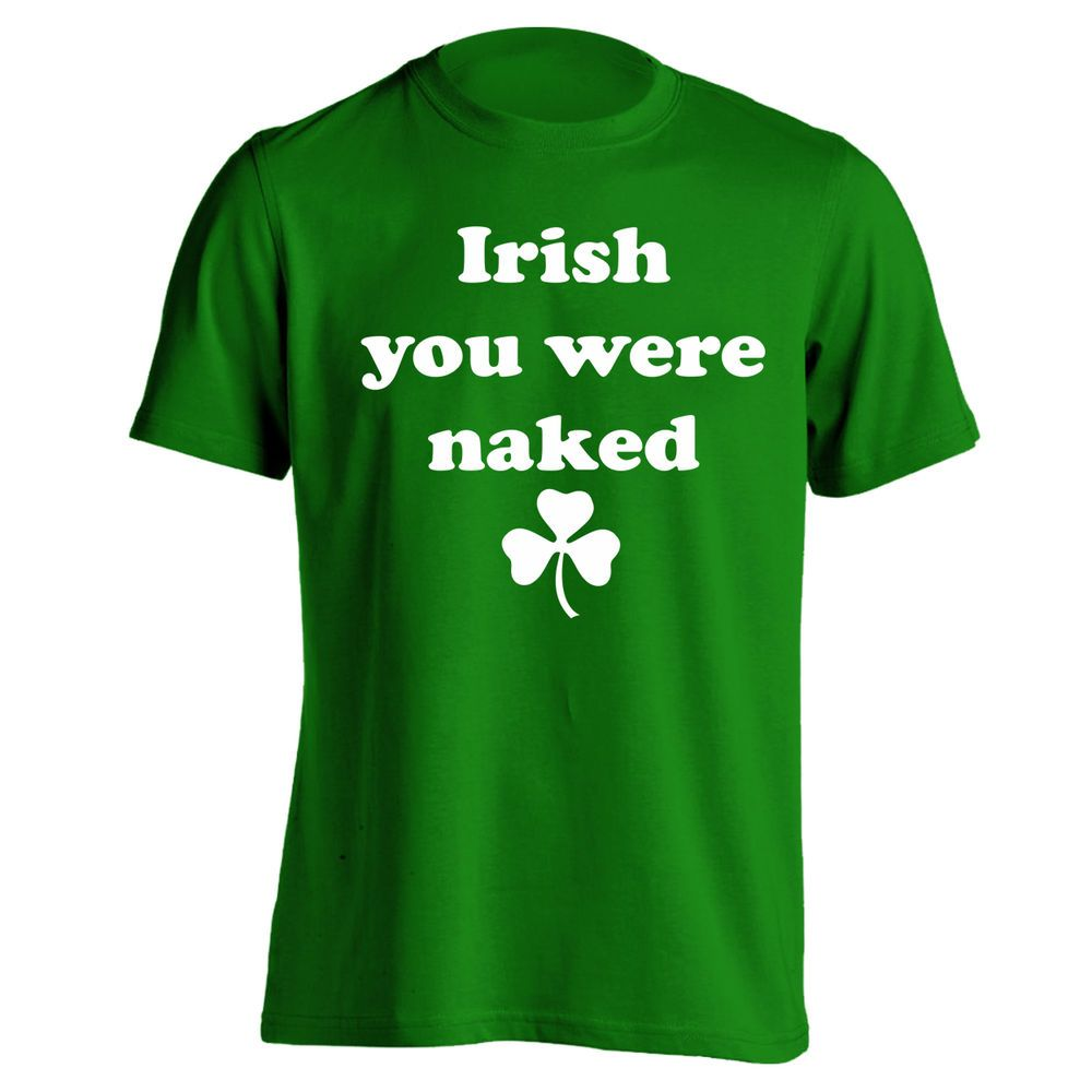 a432abbd IRISH YOU WERE NAKED funny rude humor ST PATRICK'S DAY MENS GREEN T ...