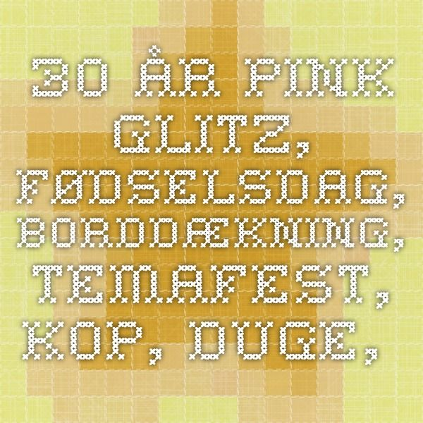 30 år Pink Glitz, Fødselsdag, Borddækning, Temafest, Kop, Duge, Tallerken Mintemafest.dk -