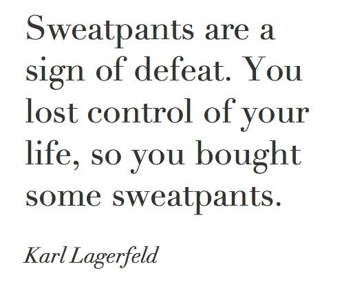 """Sweatpants are a sign of defeat. You lost control of your life, so you bought some sweatpants."" - Karl Lagerfeld"