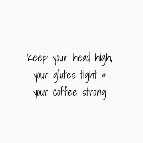 Head high / Glutes tight / Coffee for sharing