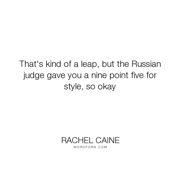 """Rachel Caine - """"That's kind of a leap, but the Russian judge gave you a nine point five for style,..."""". humor"""