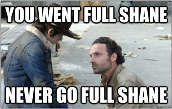 Never go full Shane...